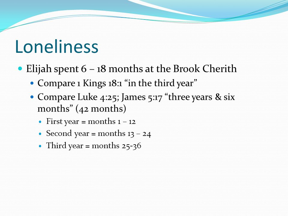 "Loneliness Elijah spent 6 – 18 months at the Brook Cherith Compare 1 Kings 18:1 ""in the third year"" Compare Luke 4:25; James 5:17 ""three years & six m"