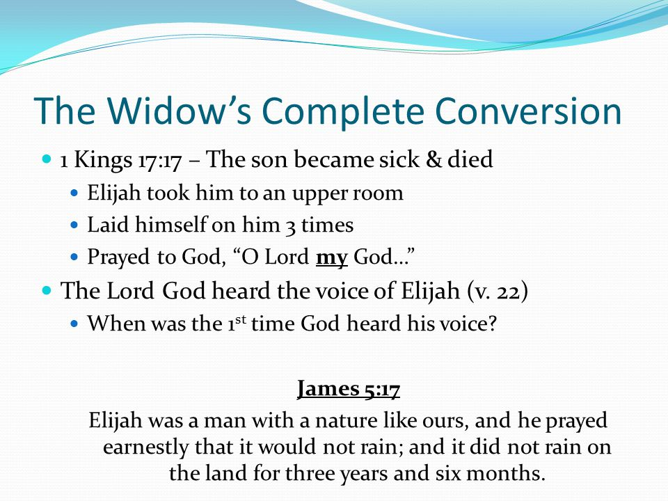 The Widow's Complete Conversion 1 Kings 17:17 – The son became sick & died Elijah took him to an upper room Laid himself on him 3 times Prayed to God,