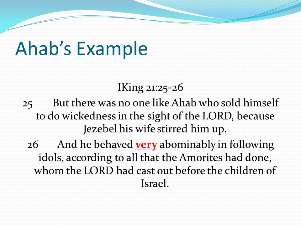 Ahab's Example IKing 21:25-26 25But there was no one like Ahab who sold himself to do wickedness in the sight of the LORD, because Jezebel his wife stirred him up.