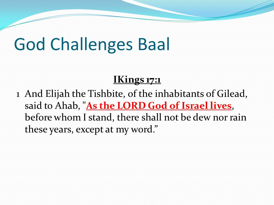 God Challenges Baal IKings 17:1 1And Elijah the Tishbite, of the inhabitants of Gilead, said to Ahab,