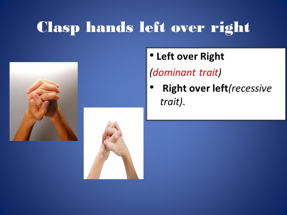 Clasp hands left over right Left over Right (dominant trait) Right over left(recessive trait).