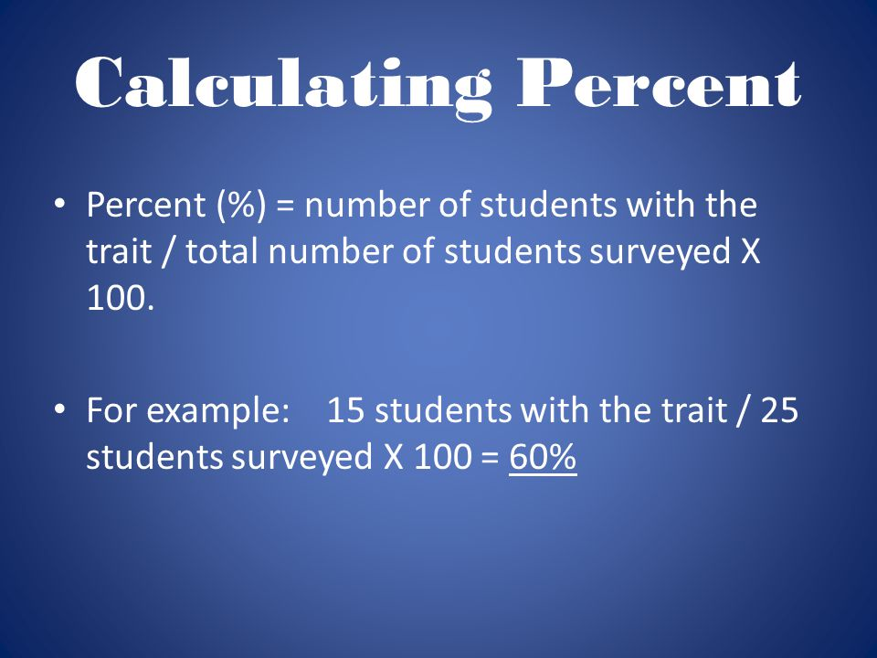 Calculating Percent Percent (%) = number of students with the trait / total number of students surveyed X 100. For example: 15 students with the trait