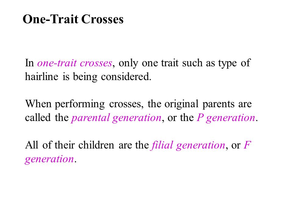One-Trait Crosses In one-trait crosses, only one trait such as type of hairline is being considered. When performing crosses, the original parents are