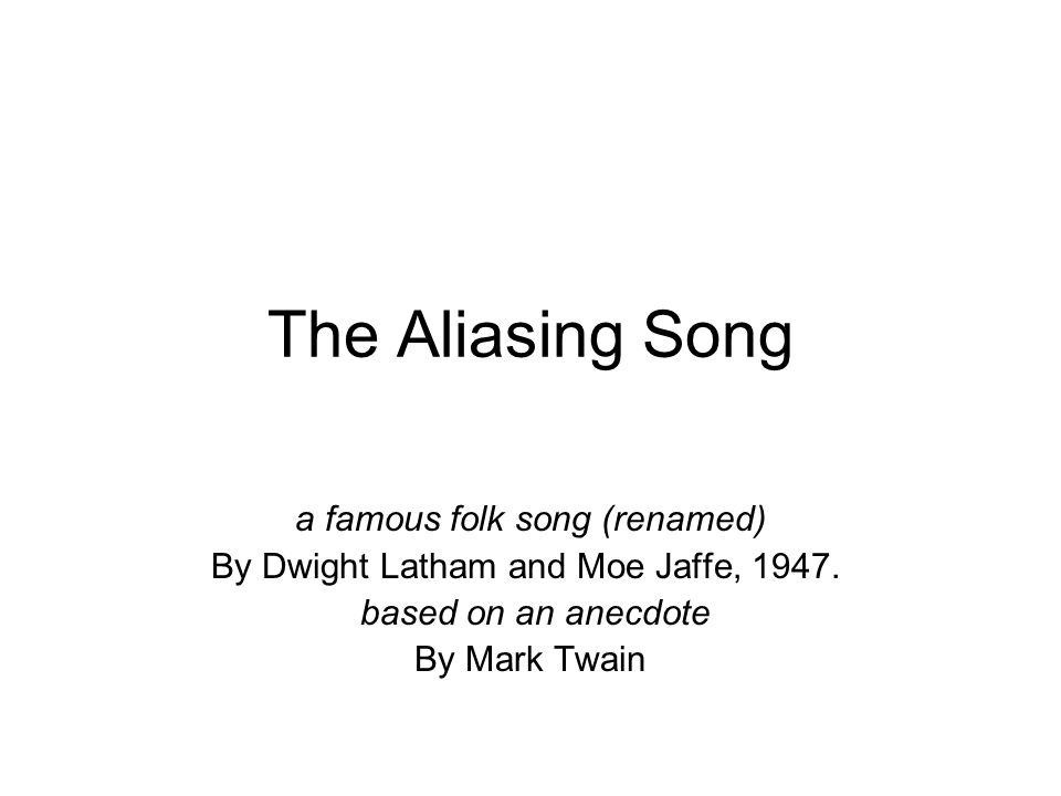 The Aliasing Song a famous folk song (renamed) By Dwight Latham and Moe Jaffe, 1947.