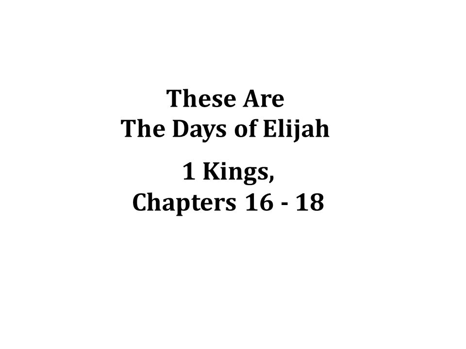 These Are The Days of Elijah 1 Kings, Chapters 16 - 18