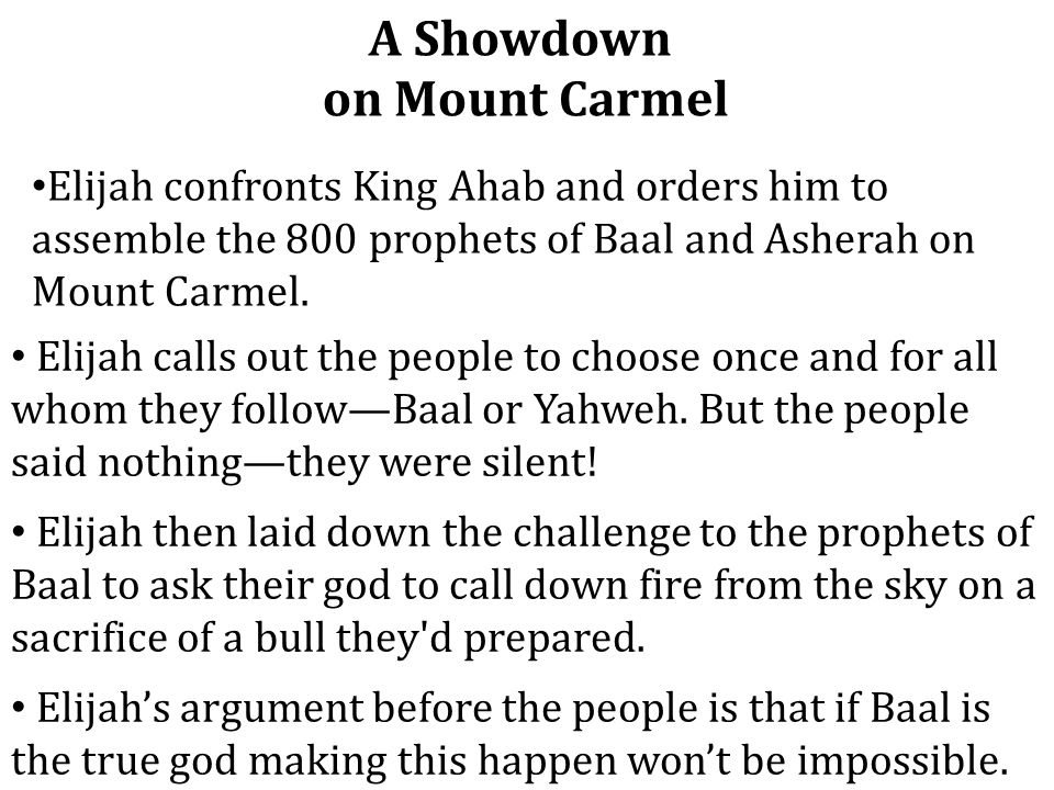 A Showdown on Mount Carmel Elijah confronts King Ahab and orders him to assemble the 800 prophets of Baal and Asherah on Mount Carmel. Elijah calls ou