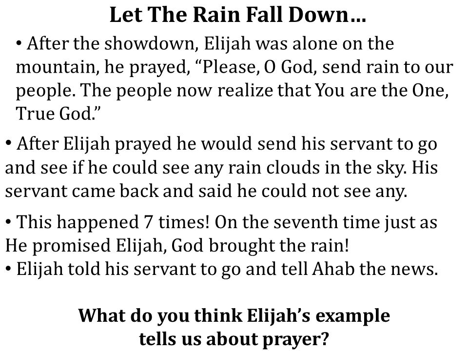"""Let The Rain Fall Down… After the showdown, Elijah was alone on the mountain, he prayed, """"Please, O God, send rain to our people. The people now reali"""