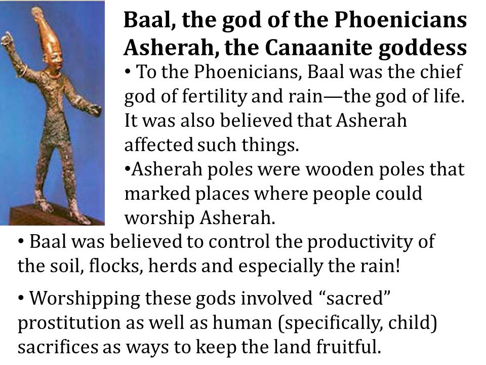 Baal, the god of the Phoenicians Asherah, the Canaanite goddess To the Phoenicians, Baal was the chief god of fertility and rain—the god of life. It w
