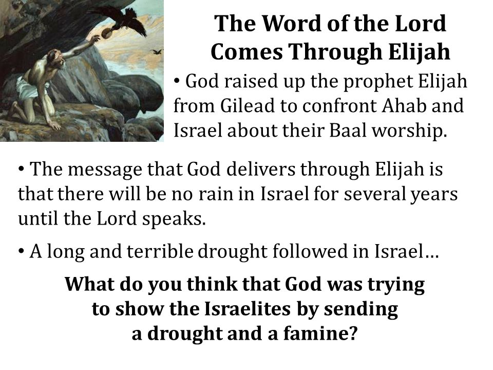 The Word of the Lord Comes Through Elijah God raised up the prophet Elijah from Gilead to confront Ahab and Israel about their Baal worship. The messa