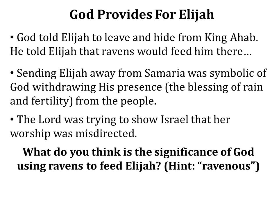 God Provides For Elijah God told Elijah to leave and hide from King Ahab. He told Elijah that ravens would feed him there… Sending Elijah away from Sa