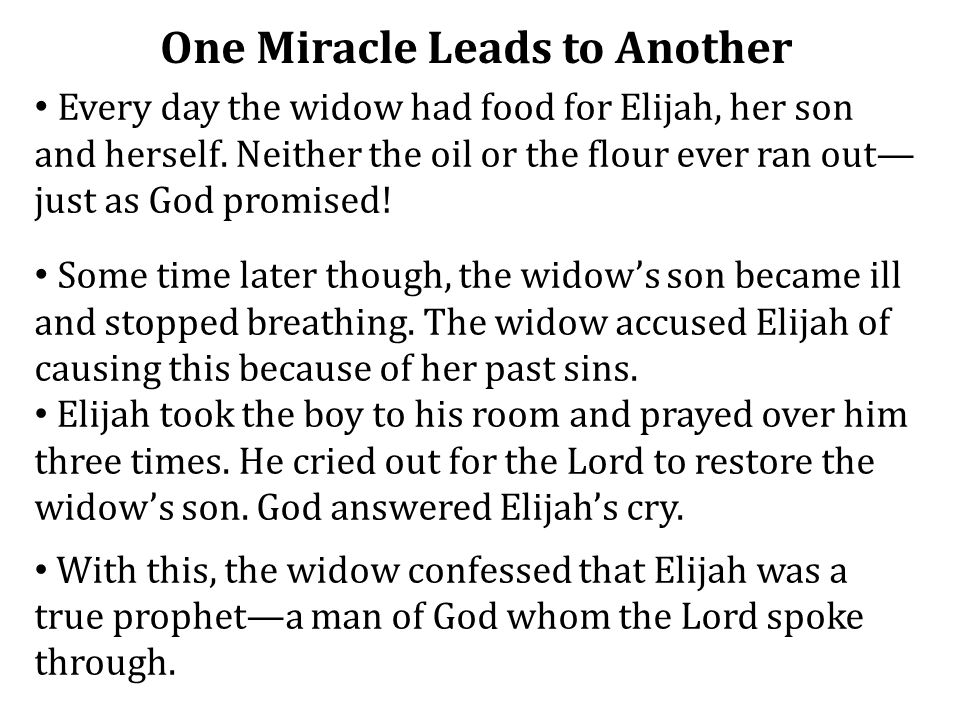 One Miracle Leads to Another Every day the widow had food for Elijah, her son and herself. Neither the oil or the flour ever ran out— just as God prom