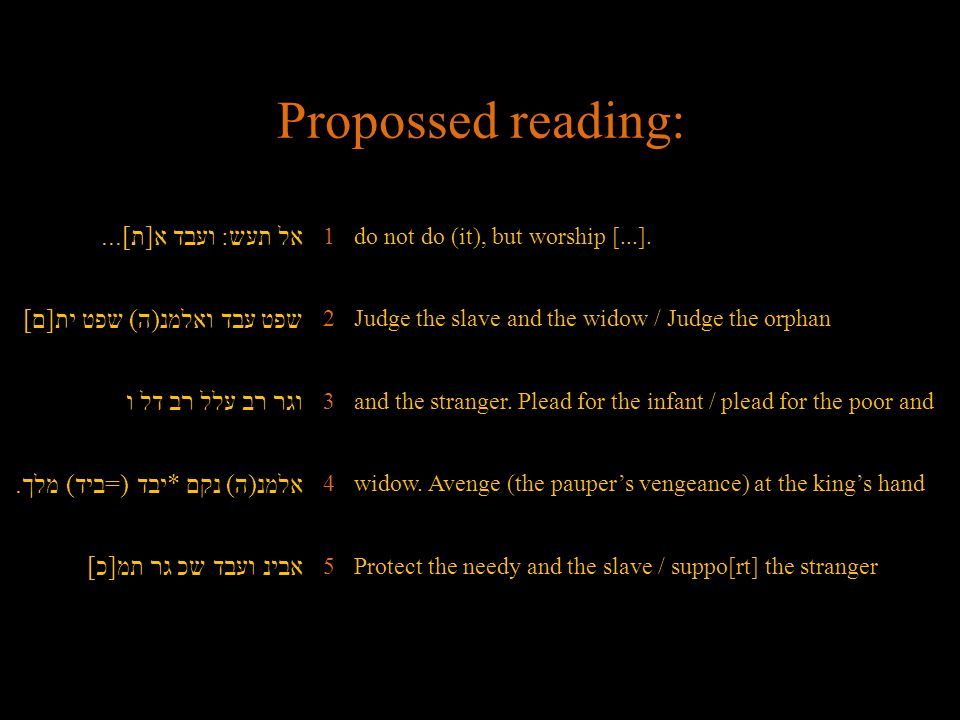 Propossed reading: אל תעש: ועבד א[ת]... 1do not do (it), but worship [...]. שפט עבד ואלמנ(ה) שפט ית[ם] 2Judge the slave and the widow / Judge the orph