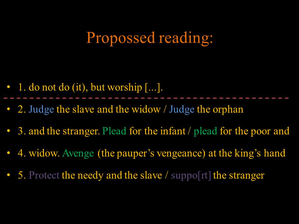 1. do not do (it), but worship [...]. 2. Judge the slave and the widow / Judge the orphan 3. and the stranger. Plead for the infant / plead for the po