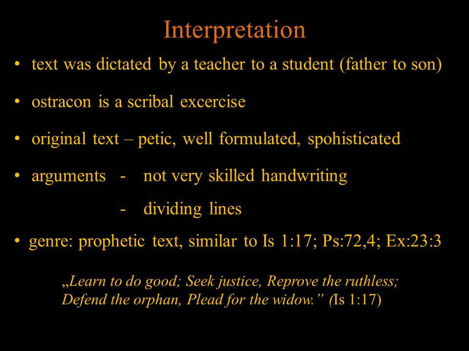 "Interpretation text was dictated by a teacher to a student (father to son) ostracon is a scribal excercise original text – petic, well formulated, spohisticated arguments -not very skilled handwriting -dividing lines genre: prophetic text, similar to Is 1:17; Ps:72,4; Ex:23:3 ""Learn to do good; Seek justice, Reprove the ruthless; Defend the orphan, Plead for the widow. (Is 1:17)"