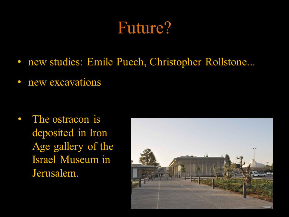 Future? new studies: Emile Puech, Christopher Rollstone... new excavations The ostracon is deposited in Iron Age gallery of the Israel Museum in Jerus