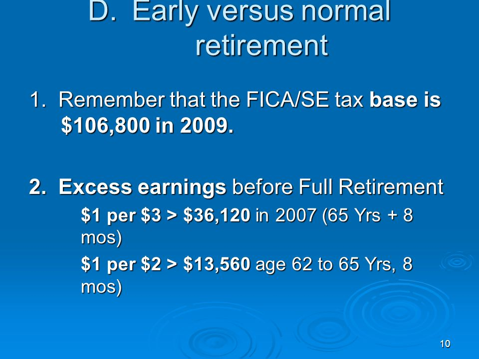 10 D.Early versus normal retirement 1. Remember that the FICA/SE tax base is $106,800 in 2009.