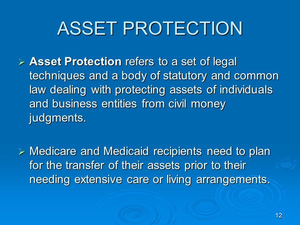 12 ASSET PROTECTION  Asset Protection refers to a set of legal techniques and a body of statutory and common law dealing with protecting assets of individuals and business entities from civil money judgments.