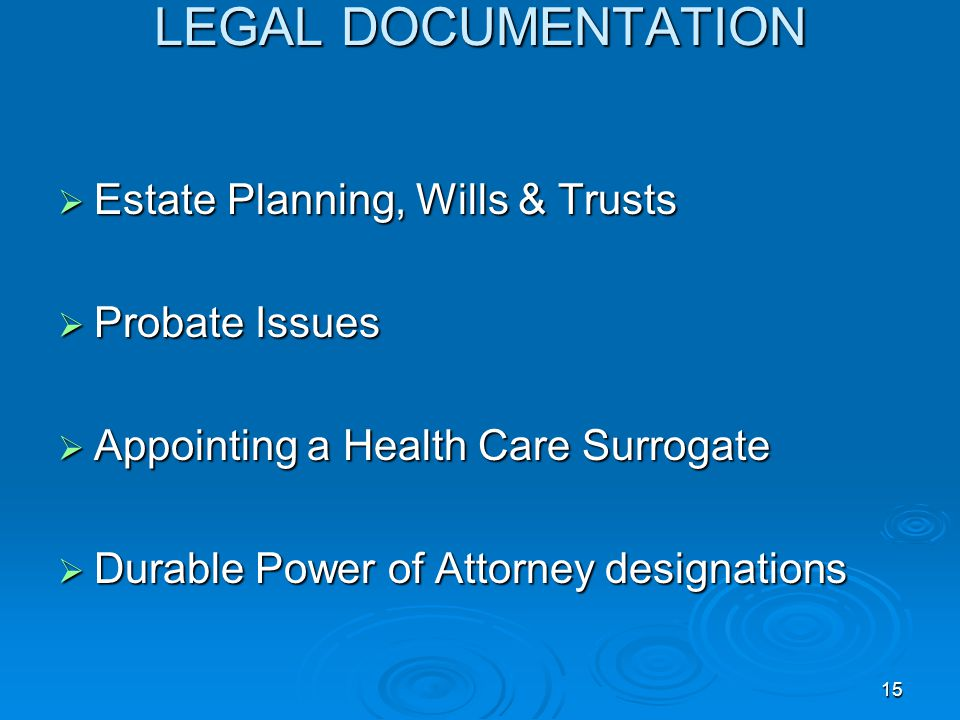 15 LEGAL DOCUMENTATION  Estate Planning, Wills & Trusts  Probate Issues  Appointing a Health Care Surrogate  Durable Power of Attorney designations