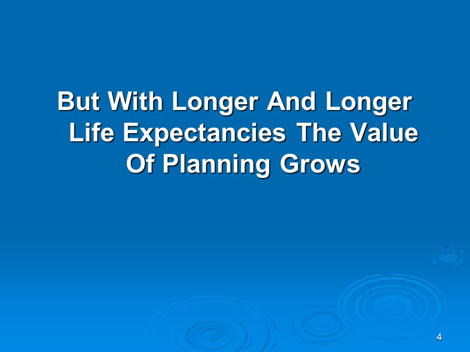4 But With Longer And Longer Life Expectancies The Value Of Planning Grows