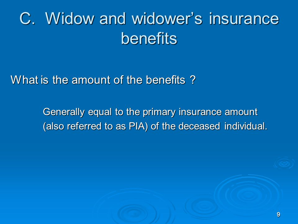 9 C. Widow and widower's insurance benefits What is the amount of the benefits .