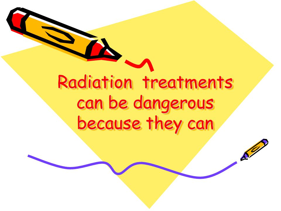 Radiation treatments can be dangerous because they can Radiation treatments can be dangerous because they can