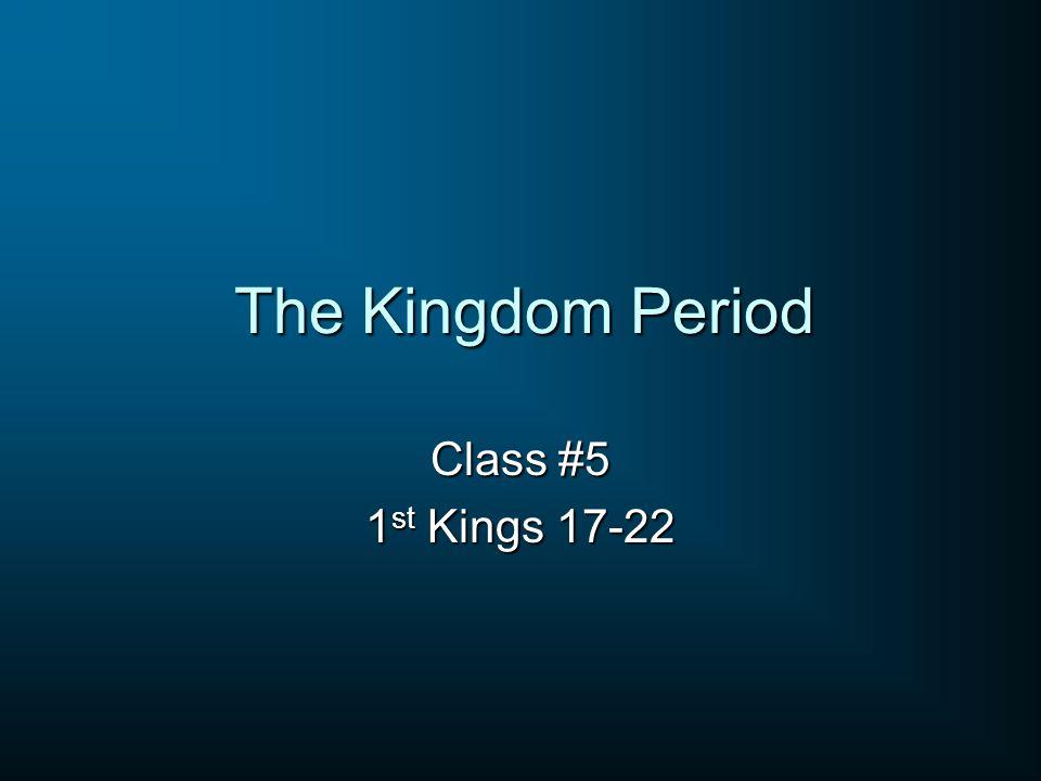 The Kingdom Period Class #5 1 st Kings 17-22