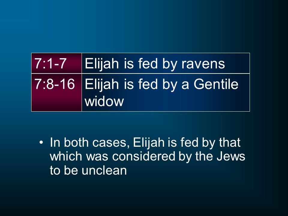 Elijah is fed by ravens7:1-7 Elijah is fed by a Gentile widow 7:8-16 In both cases, Elijah is fed by that which was considered by the Jews to be unclean