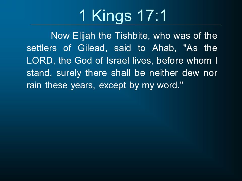 1 Kings 17:1 Now Elijah the Tishbite, who was of the settlers of Gilead, said to Ahab, As the LORD, the God of Israel lives, before whom I stand, surely there shall be neither dew nor rain these years, except by my word.