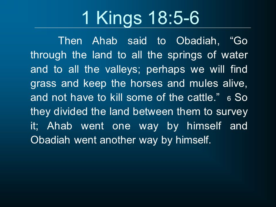 1 Kings 18:5-6 Then Ahab said to Obadiah, Go through the land to all the springs of water and to all the valleys; perhaps we will find grass and keep the horses and mules alive, and not have to kill some of the cattle. 6 So they divided the land between them to survey it; Ahab went one way by himself and Obadiah went another way by himself.