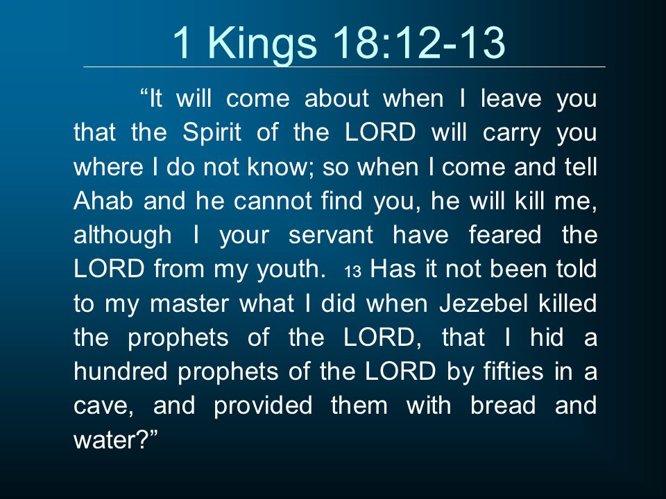 1 Kings 18:12-13 It will come about when I leave you that the Spirit of the LORD will carry you where I do not know; so when I come and tell Ahab and he cannot find you, he will kill me, although I your servant have feared the LORD from my youth.