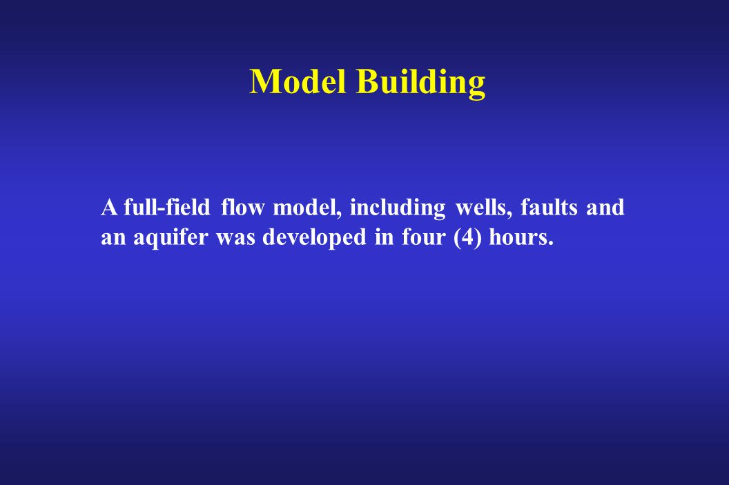 Model Building A full-field flow model, including wells, faults and an aquifer was developed in four (4) hours.
