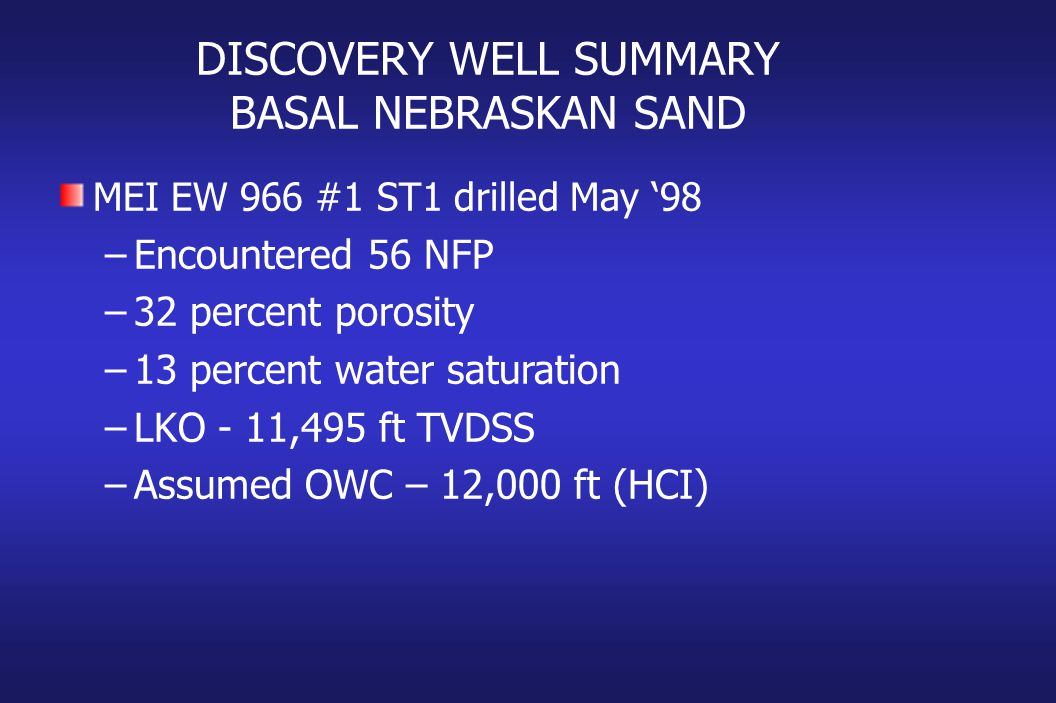 DISCOVERY WELL SUMMARY BASAL NEBRASKAN SAND MEI EW 966 #1 ST1 drilled May '98 –Encountered 56 NFP –32 percent porosity –13 percent water saturation –LKO - 11,495 ft TVDSS –Assumed OWC – 12,000 ft (HCI)