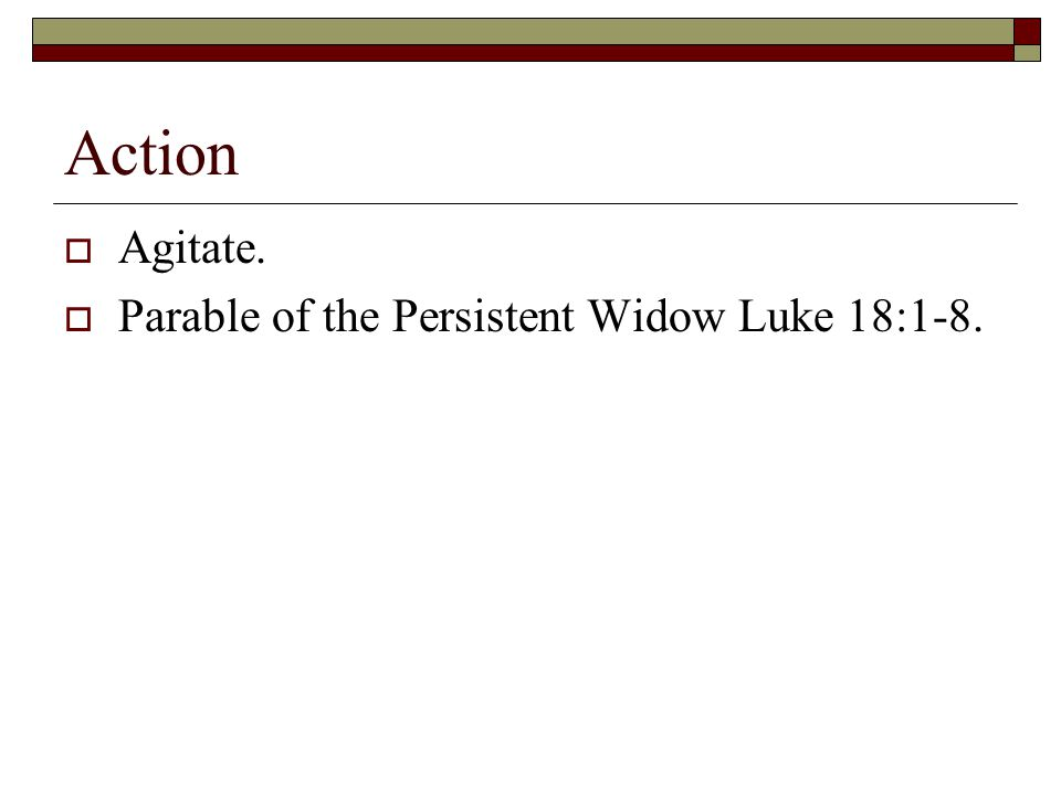 Action  Agitate.  Parable of the Persistent Widow Luke 18:1-8.