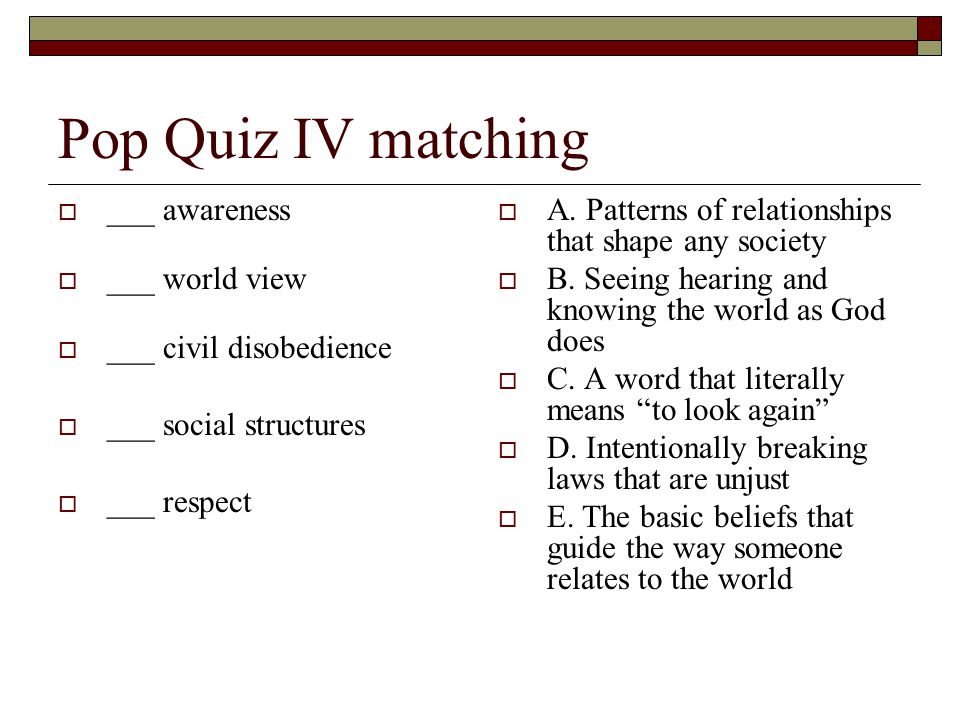 Pop Quiz IV matching  ___ awareness  ___ world view  ___ civil disobedience  ___ social structures  ___ respect  A.
