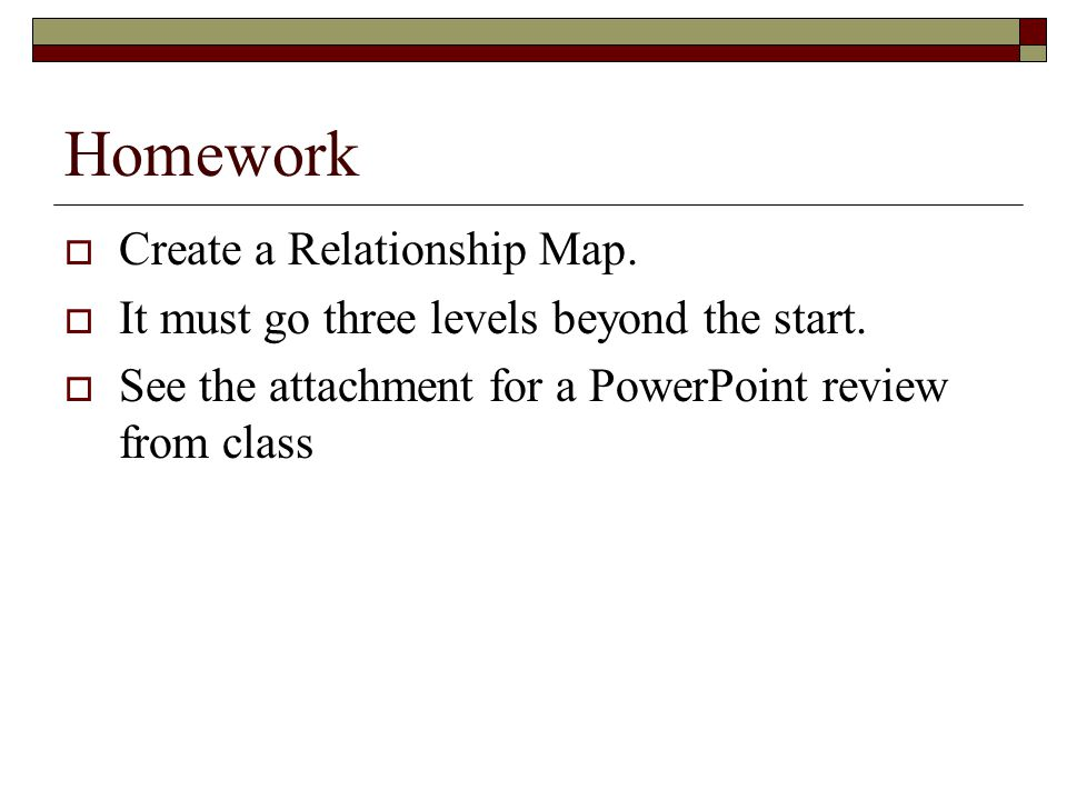 Homework  Create a Relationship Map. It must go three levels beyond the start.