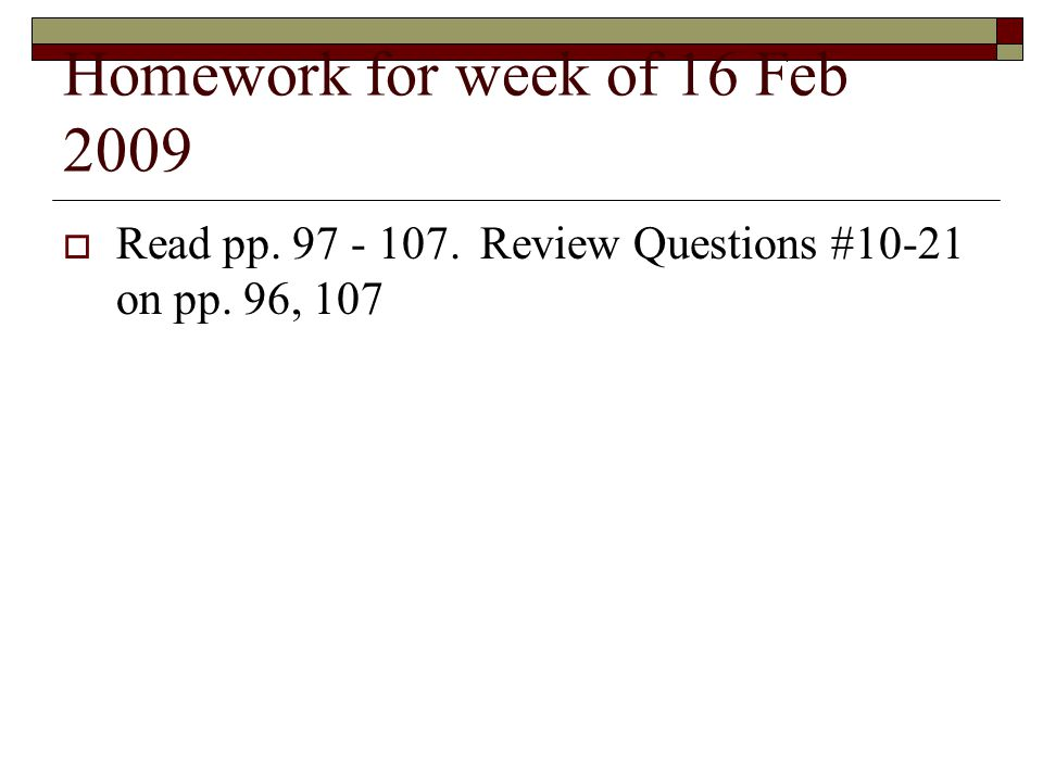 Homework for week of 16 Feb 2009  Read pp. 97 - 107.Review Questions #10-21 on pp. 96, 107