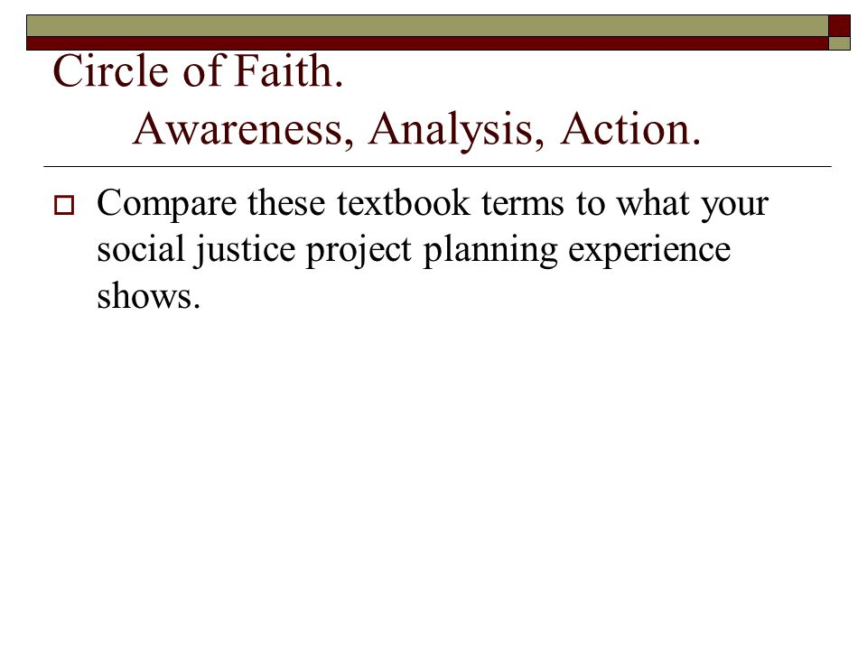 Circle of Faith. Awareness, Analysis, Action.  Compare these textbook terms to what your social justice project planning experience shows.