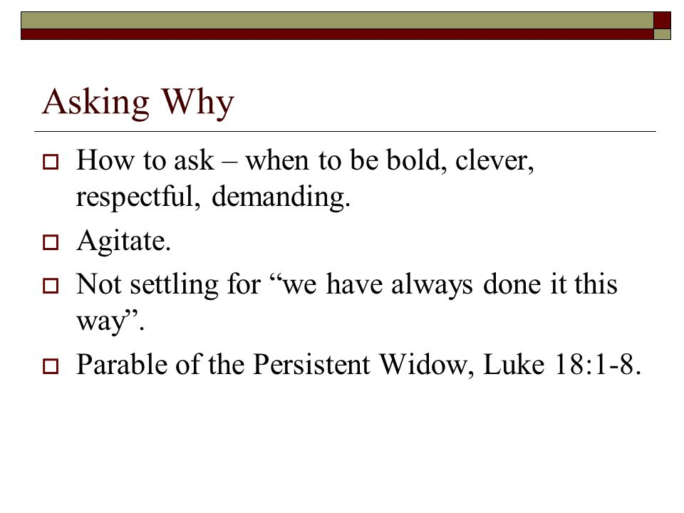 Asking Why  How to ask – when to be bold, clever, respectful, demanding.