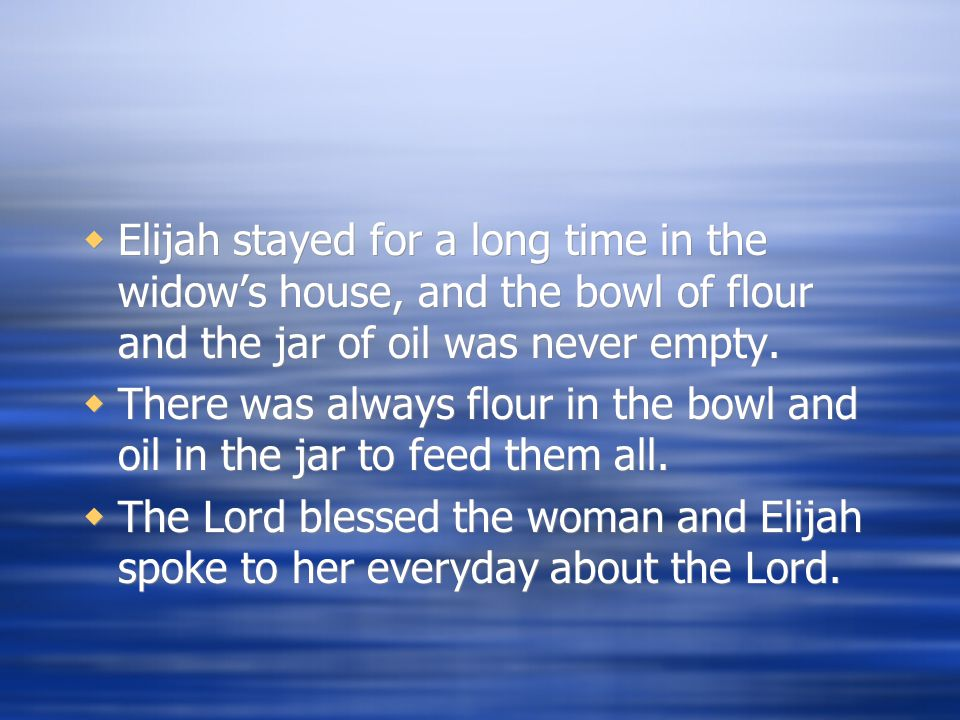  Elijah stayed for a long time in the widow's house, and the bowl of flour and the jar of oil was never empty.