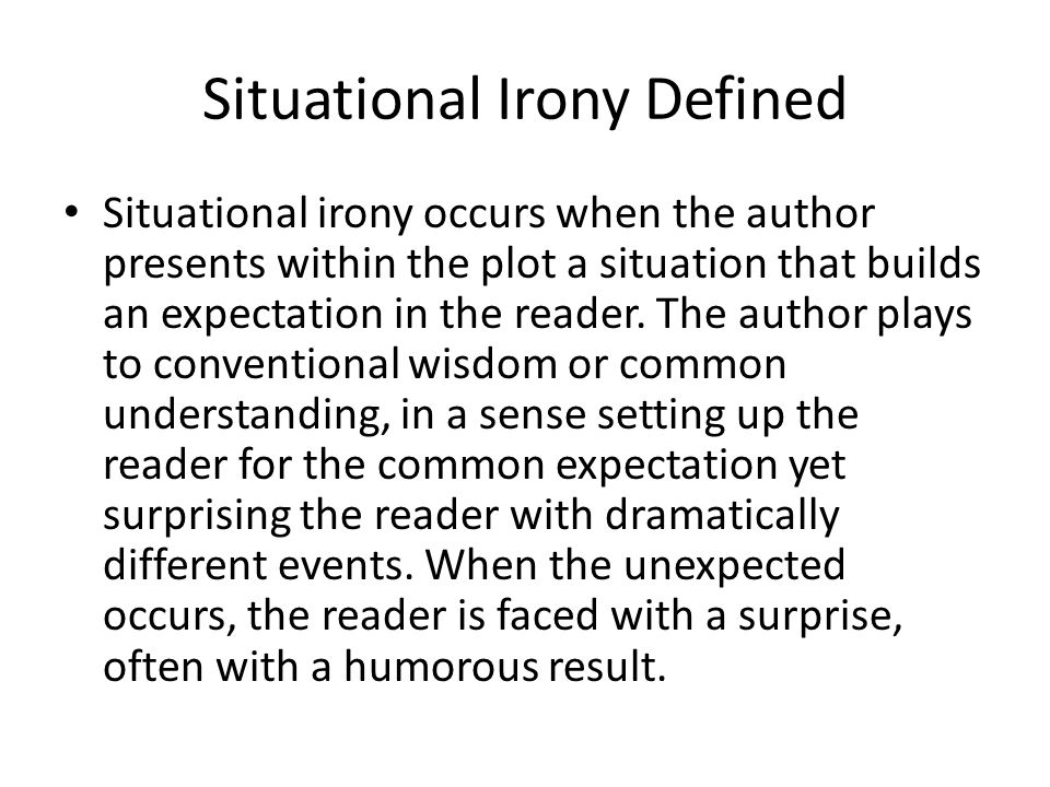 Situational Irony Defined Situational irony occurs when the author presents within the plot a situation that builds an expectation in the reader. The