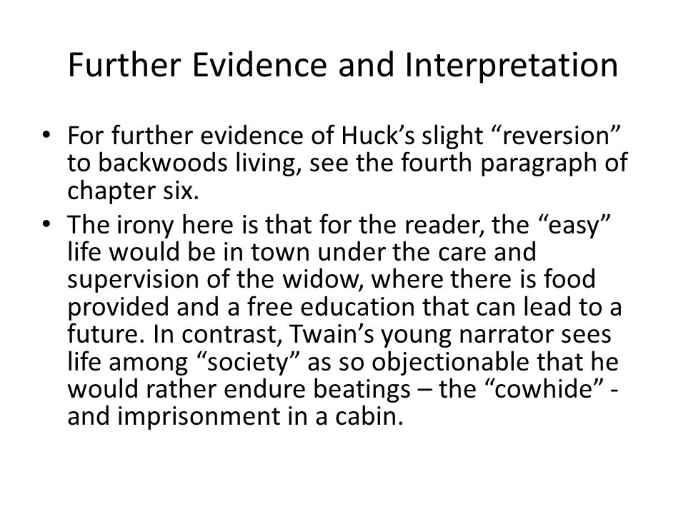 """Further Evidence and Interpretation For further evidence of Huck's slight """"reversion"""" to backwoods living, see the fourth paragraph of chapter six. Th"""