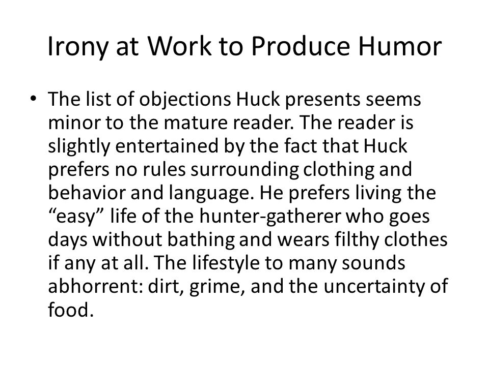 Irony at Work to Produce Humor The list of objections Huck presents seems minor to the mature reader. The reader is slightly entertained by the fact t