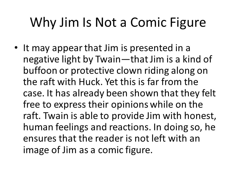 Why Jim Is Not a Comic Figure It may appear that Jim is presented in a negative light by Twain—that Jim is a kind of buffoon or protective clown ridin