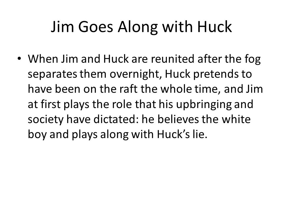 Jim Goes Along with Huck When Jim and Huck are reunited after the fog separates them overnight, Huck pretends to have been on the raft the whole time,