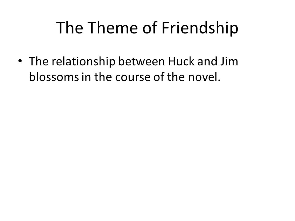 The Theme of Friendship The relationship between Huck and Jim blossoms in the course of the novel.