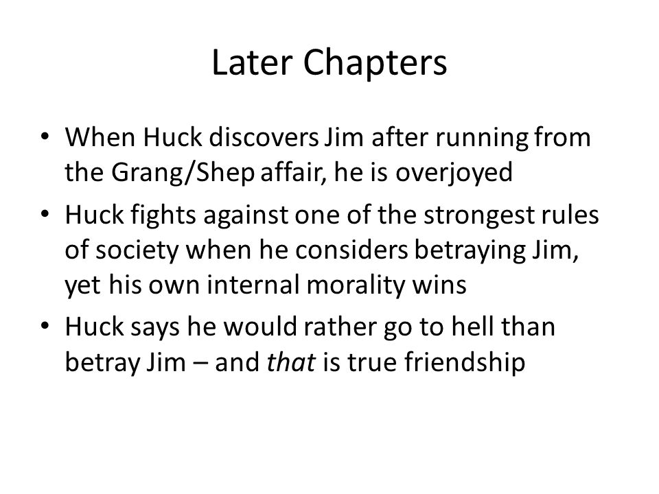 Later Chapters When Huck discovers Jim after running from the Grang/Shep affair, he is overjoyed Huck fights against one of the strongest rules of soc