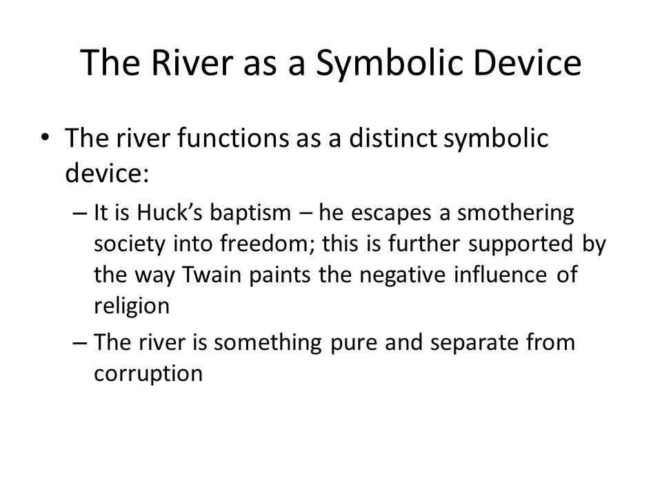 The River as a Symbolic Device The river functions as a distinct symbolic device: – It is Huck's baptism – he escapes a smothering society into freedo