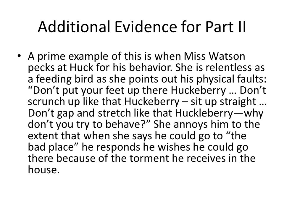 Additional Evidence for Part II A prime example of this is when Miss Watson pecks at Huck for his behavior. She is relentless as a feeding bird as she