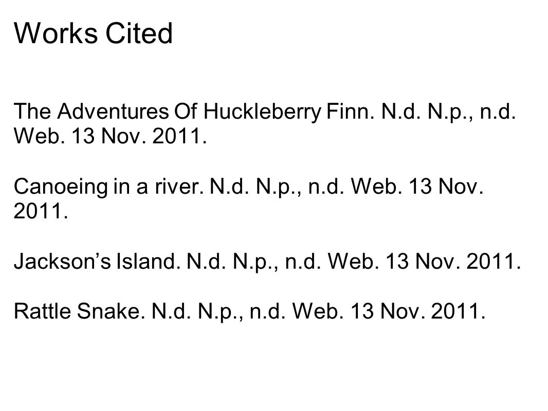 Works Cited The Adventures Of Huckleberry Finn. N.d. N.p., n.d. Web. 13 Nov. 2011. Canoeing in a river. N.d. N.p., n.d. Web. 13 Nov. 2011. Jackson's I