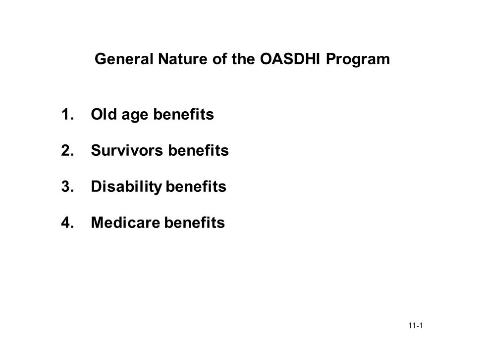 11-1 General Nature of the OASDHI Program 1.Old age benefits 2.Survivors benefits 3.Disability benefits 4.Medicare benefits